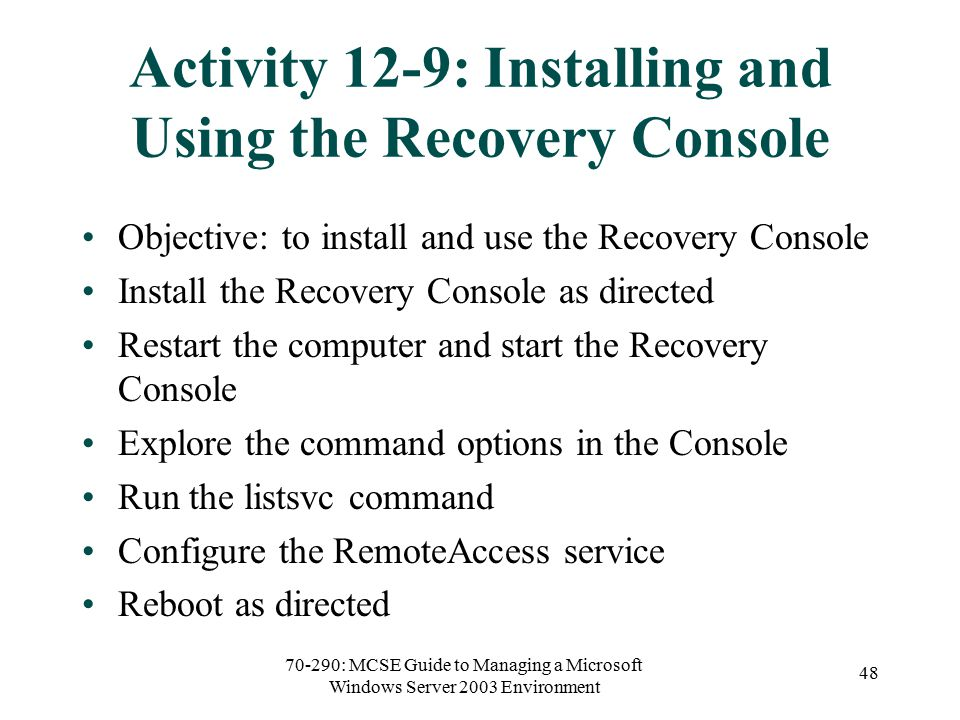 70-290: MCSE Guide to Managing a Microsoft Windows Server 2003 Environment 48 Activity 12-9: Installing and Using the Recovery Console Objective: to install and use the Recovery Console Install the Recovery Console as directed Restart the computer and start the Recovery Console Explore the command options in the Console Run the listsvc command Configure the RemoteAccess service Reboot as directed