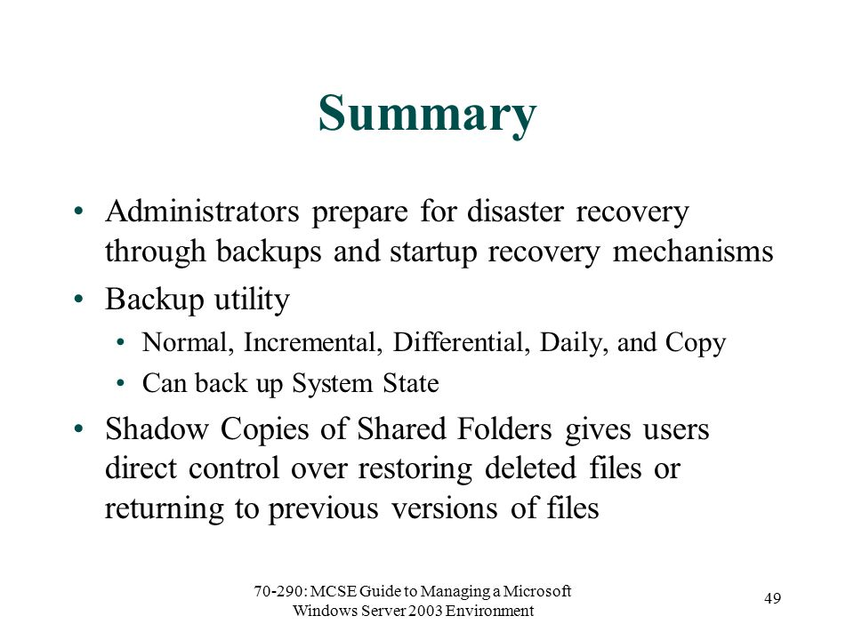 70-290: MCSE Guide to Managing a Microsoft Windows Server 2003 Environment 49 Summary Administrators prepare for disaster recovery through backups and startup recovery mechanisms Backup utility Normal, Incremental, Differential, Daily, and Copy Can back up System State Shadow Copies of Shared Folders gives users direct control over restoring deleted files or returning to previous versions of files