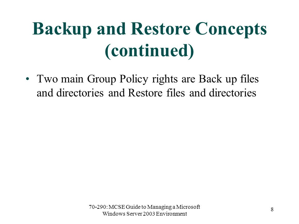 70-290: MCSE Guide to Managing a Microsoft Windows Server 2003 Environment 8 Backup and Restore Concepts (continued) Two main Group Policy rights are Back up files and directories and Restore files and directories