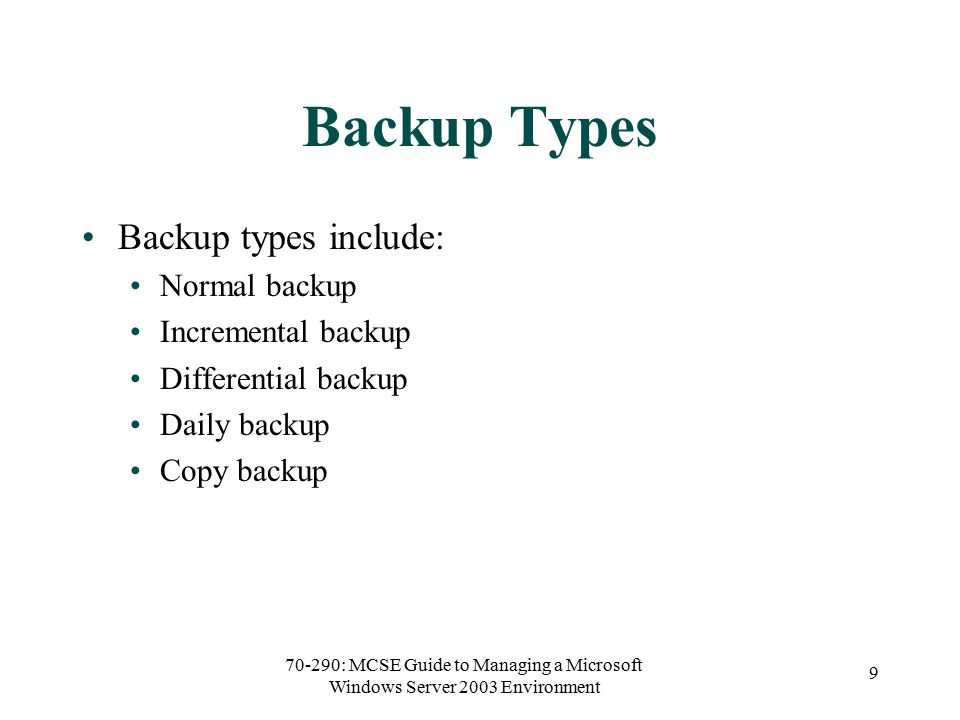 70-290: MCSE Guide to Managing a Microsoft Windows Server 2003 Environment 9 Backup Types Backup types include: Normal backup Incremental backup Differential backup Daily backup Copy backup