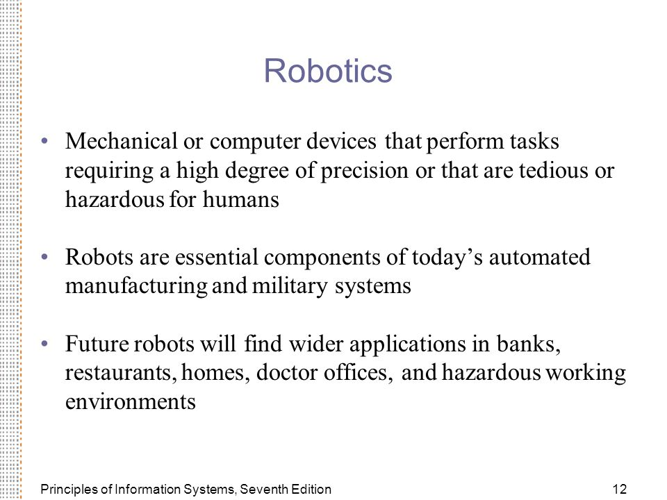 Principles of Information Systems, Seventh Edition12 Robotics Mechanical or computer devices that perform tasks requiring a high degree of precision or that are tedious or hazardous for humans Robots are essential components of today's automated manufacturing and military systems Future robots will find wider applications in banks, restaurants, homes, doctor offices, and hazardous working environments