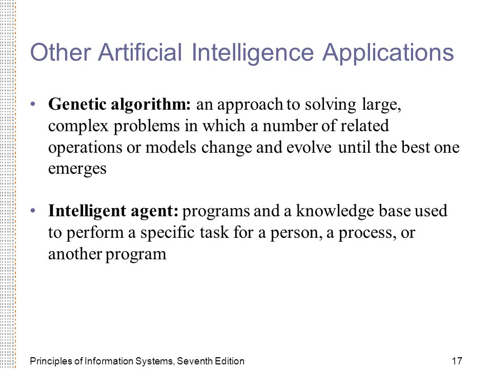 Principles of Information Systems, Seventh Edition17 Other Artificial Intelligence Applications Genetic algorithm: an approach to solving large, complex problems in which a number of related operations or models change and evolve until the best one emerges Intelligent agent: programs and a knowledge base used to perform a specific task for a person, a process, or another program