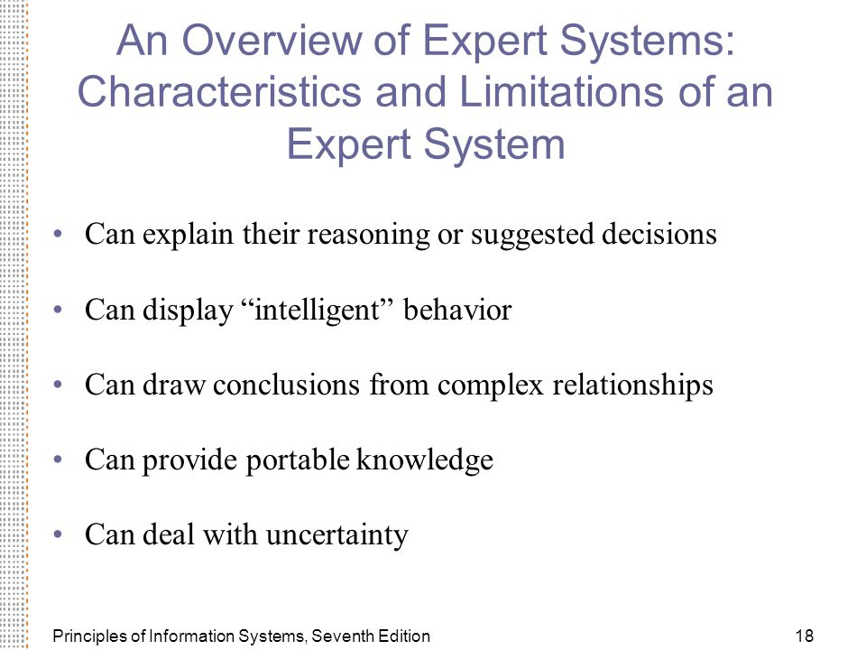 Principles of Information Systems, Seventh Edition18 An Overview of Expert Systems: Characteristics and Limitations of an Expert System Can explain their reasoning or suggested decisions Can display intelligent behavior Can draw conclusions from complex relationships Can provide portable knowledge Can deal with uncertainty