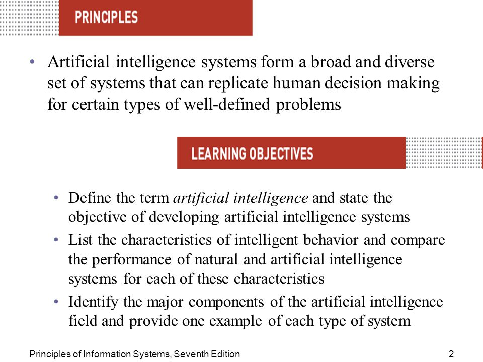 Principles of Information Systems, Seventh Edition2 Artificial intelligence systems form a broad and diverse set of systems that can replicate human decision making for certain types of well-defined problems Define the term artificial intelligence and state the objective of developing artificial intelligence systems List the characteristics of intelligent behavior and compare the performance of natural and artificial intelligence systems for each of these characteristics Identify the major components of the artificial intelligence field and provide one example of each type of system