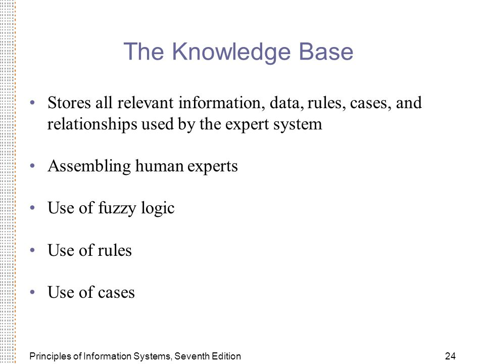 Principles of Information Systems, Seventh Edition24 The Knowledge Base Stores all relevant information, data, rules, cases, and relationships used by the expert system Assembling human experts Use of fuzzy logic Use of rules Use of cases