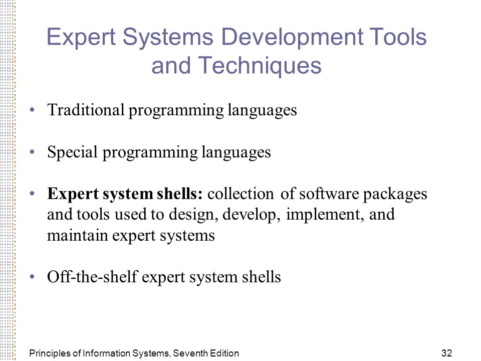 Principles of Information Systems, Seventh Edition32 Expert Systems Development Tools and Techniques Traditional programming languages Special programming languages Expert system shells: collection of software packages and tools used to design, develop, implement, and maintain expert systems Off-the-shelf expert system shells