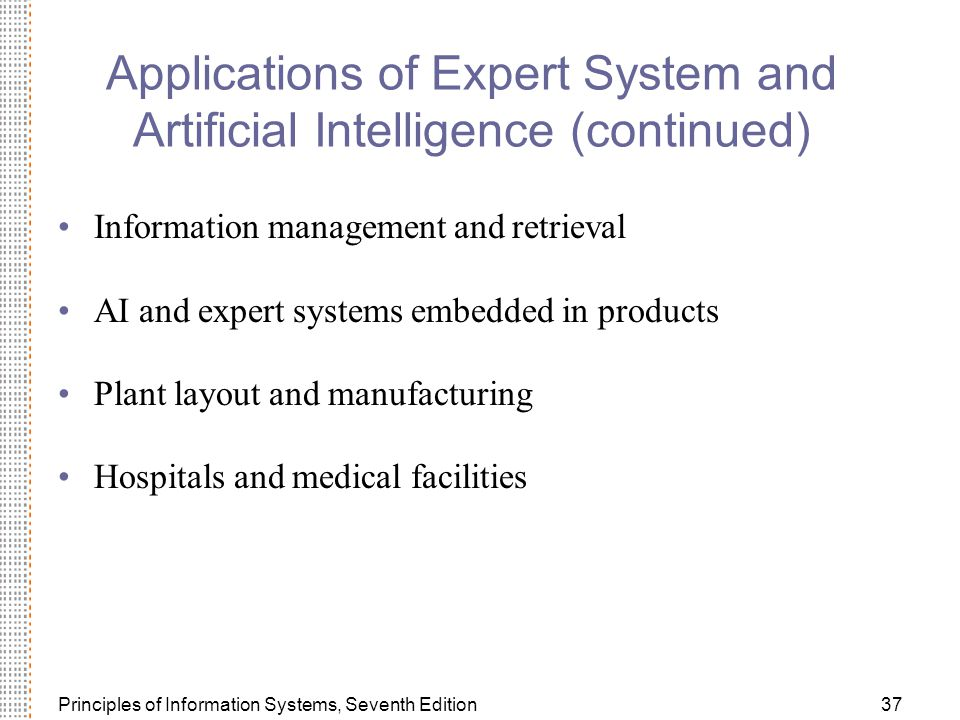 Principles of Information Systems, Seventh Edition37 Applications of Expert System and Artificial Intelligence (continued) Information management and retrieval AI and expert systems embedded in products Plant layout and manufacturing Hospitals and medical facilities