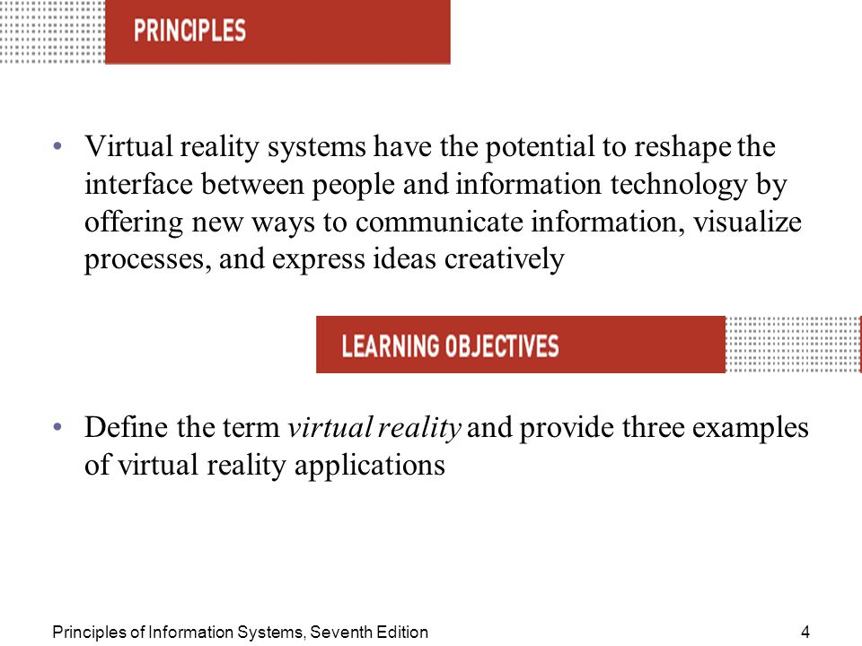Principles of Information Systems, Seventh Edition4 Virtual reality systems have the potential to reshape the interface between people and information technology by offering new ways to communicate information, visualize processes, and express ideas creatively Define the term virtual reality and provide three examples of virtual reality applications