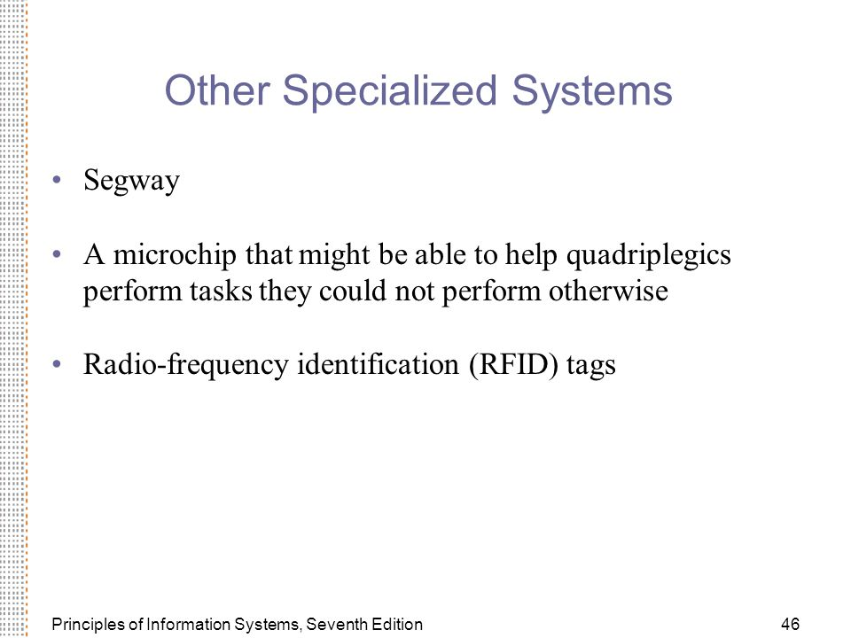 Principles of Information Systems, Seventh Edition46 Other Specialized Systems Segway A microchip that might be able to help quadriplegics perform tasks they could not perform otherwise Radio-frequency identification (RFID) tags