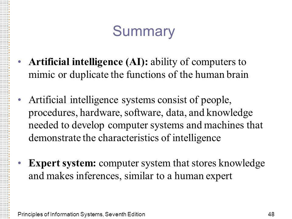 Principles of Information Systems, Seventh Edition48 Summary Artificial intelligence (AI): ability of computers to mimic or duplicate the functions of the human brain Artificial intelligence systems consist of people, procedures, hardware, software, data, and knowledge needed to develop computer systems and machines that demonstrate the characteristics of intelligence Expert system: computer system that stores knowledge and makes inferences, similar to a human expert