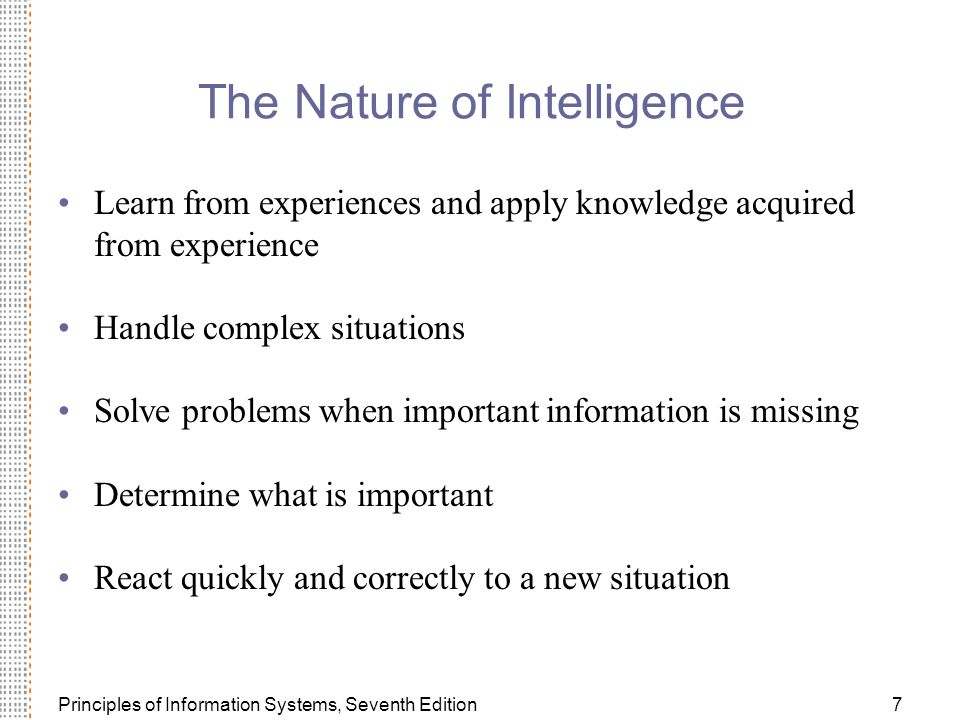 Principles of Information Systems, Seventh Edition7 The Nature of Intelligence Learn from experiences and apply knowledge acquired from experience Handle complex situations Solve problems when important information is missing Determine what is important React quickly and correctly to a new situation