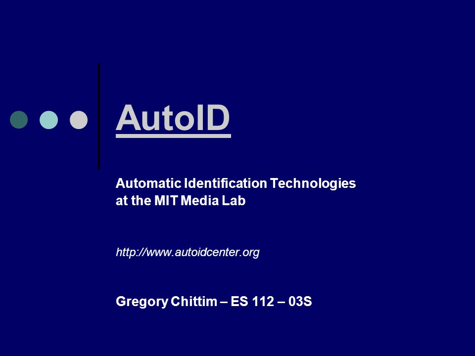 AutoID Automatic Identification Technologies at the MIT Media Lab   Gregory Chittim – ES 112 – 03S