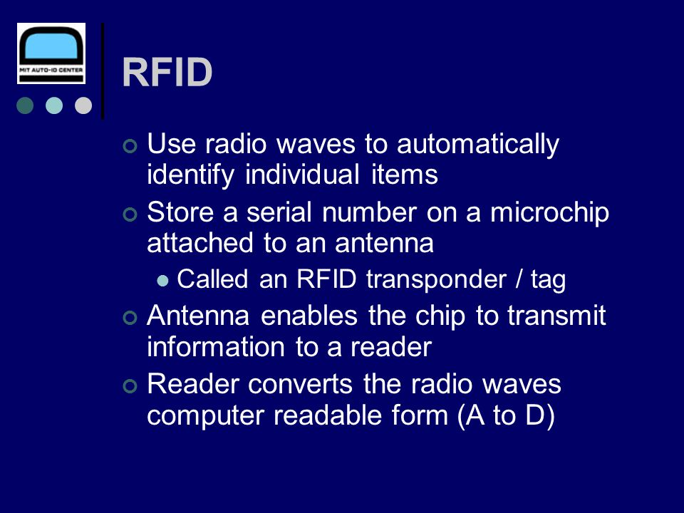 RFID Use radio waves to automatically identify individual items Store a serial number on a microchip attached to an antenna Called an RFID transponder / tag Antenna enables the chip to transmit information to a reader Reader converts the radio waves computer readable form (A to D)