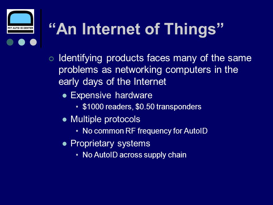 An Internet of Things Identifying products faces many of the same problems as networking computers in the early days of the Internet Expensive hardware $1000 readers, $0.50 transponders Multiple protocols No common RF frequency for AutoID Proprietary systems No AutoID across supply chain