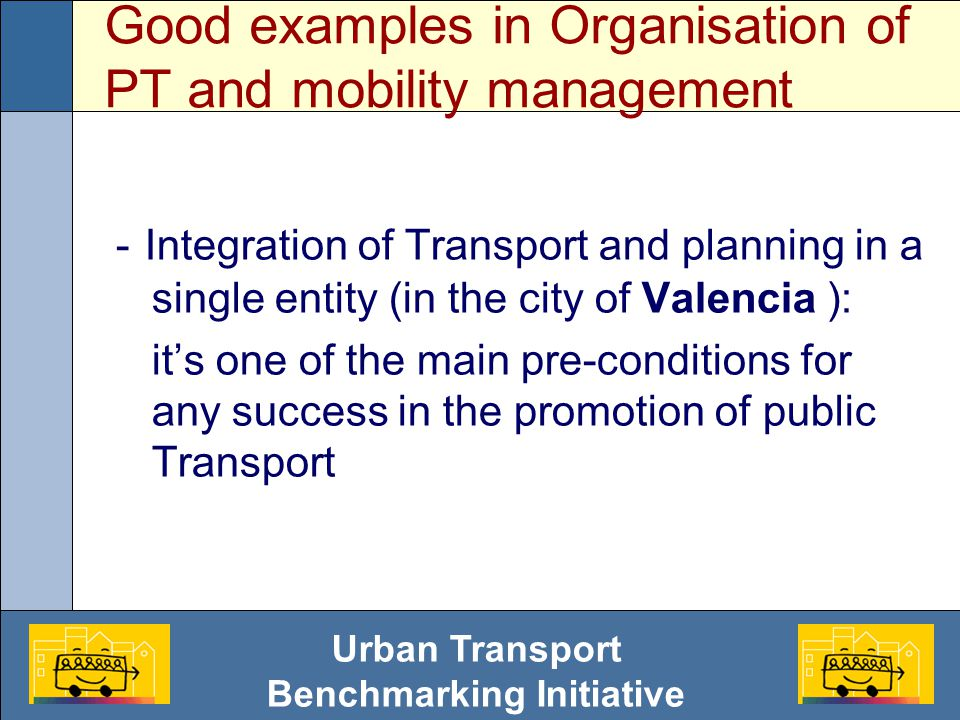 Urban Transport Benchmarking Initiative Good examples in Organisation of PT and mobility management - Integration of Transport and planning in a single entity (in the city of Valencia ): it's one of the main pre-conditions for any success in the promotion of public Transport