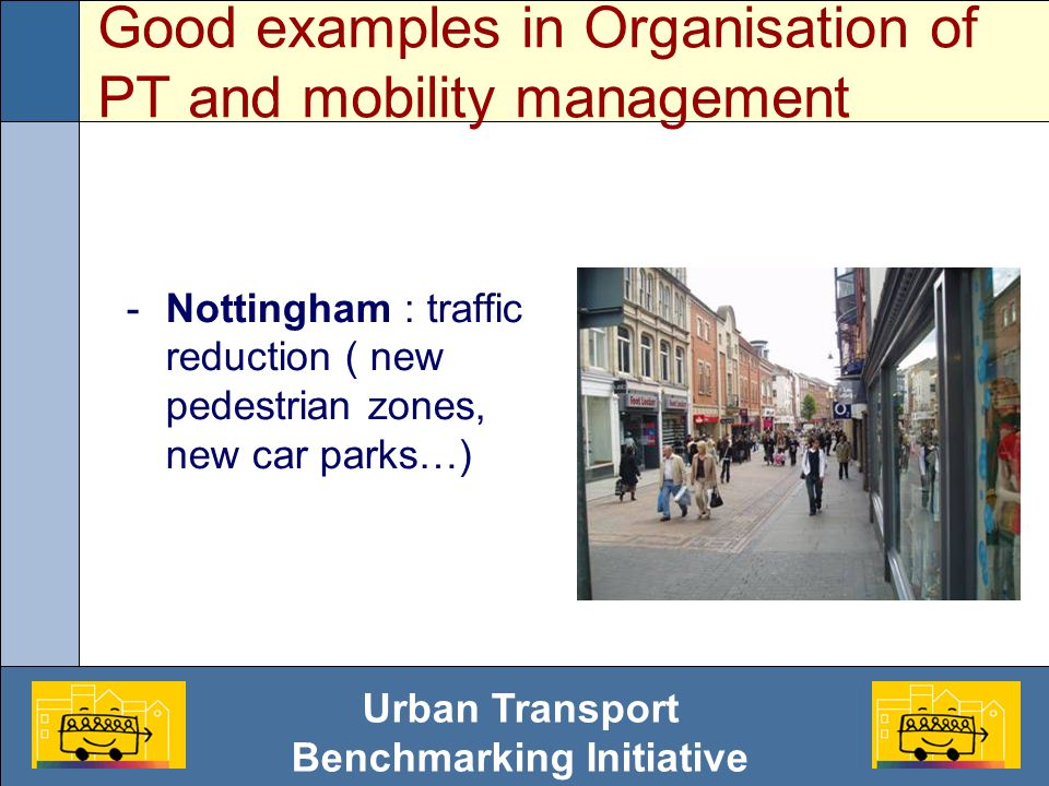 Urban Transport Benchmarking Initiative Good examples in Organisation of PT and mobility management -Nottingham : traffic reduction ( new pedestrian zones, new car parks…)