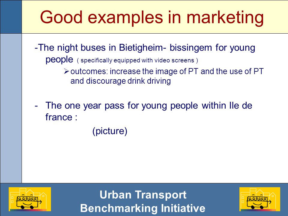 Urban Transport Benchmarking Initiative Good examples in marketing -The night buses in Bietigheim- bissingem for young people ( specifically equipped with video screens )  outcomes: increase the image of PT and the use of PT and discourage drink driving -The one year pass for young people within Ile de france : (picture)