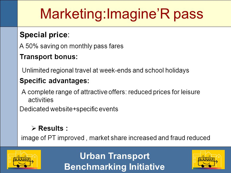 Urban Transport Benchmarking Initiative Marketing:Imagine'R pass Special price: A 50% saving on monthly pass fares Transport bonus: Unlimited regional travel at week-ends and school holidays Specific advantages: A complete range of attractive offers: reduced prices for leisure activities Dedicated website+specific events  Results : image of PT improved, market share increased and fraud reduced
