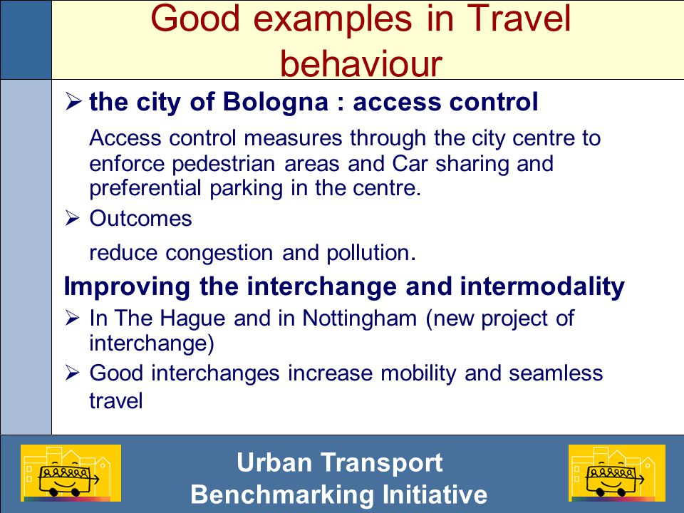 Urban Transport Benchmarking Initiative Good examples in Travel behaviour  the city of Bologna : access control Access control measures through the city centre to enforce pedestrian areas and Car sharing and preferential parking in the centre.