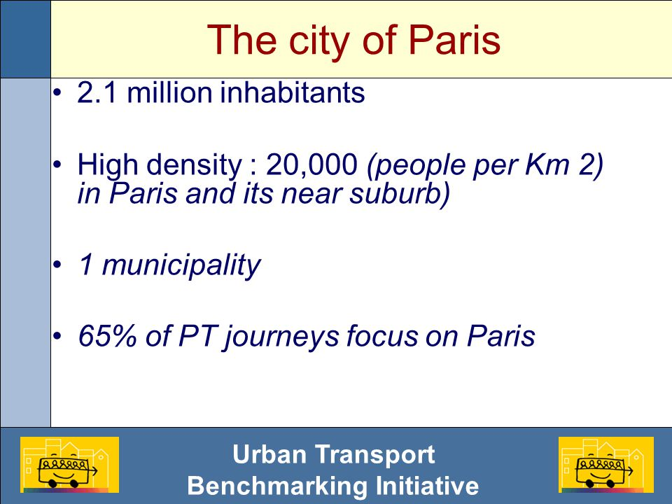 Urban Transport Benchmarking Initiative The city of Paris 2.1 million inhabitants High density : 20,000 (people per Km 2) in Paris and its near suburb) 1 municipality 65% of PT journeys focus on Paris