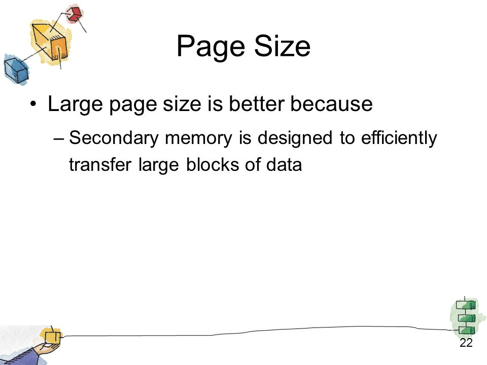 22 Page Size Large page size is better because –Secondary memory is designed to efficiently transfer large blocks of data