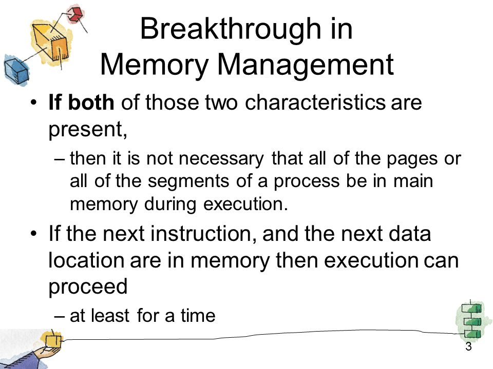 3 Breakthrough in Memory Management If both of those two characteristics are present, –then it is not necessary that all of the pages or all of the segments of a process be in main memory during execution.