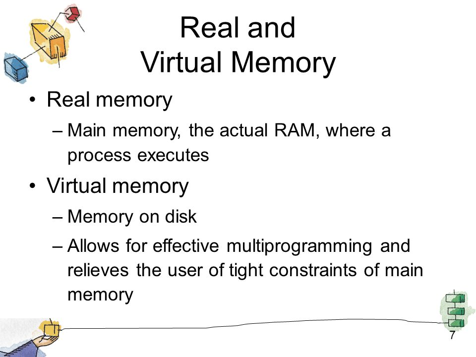 7 Real and Virtual Memory Real memory –Main memory, the actual RAM, where a process executes Virtual memory –Memory on disk –Allows for effective multiprogramming and relieves the user of tight constraints of main memory