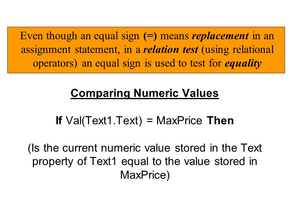Comparing Numeric Values If Val(Text1.Text) = MaxPrice Then (Is the current numeric value stored in the Text property of Text1 equal to the value stored in MaxPrice) Even though an equal sign (=) means replacement in an assignment statement, in a relation test (using relational operators) an equal sign is used to test for equality