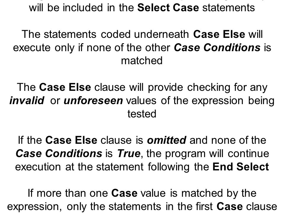 Although the Case Else clause is optional, generally it will be included in the Select Case statements The statements coded underneath Case Else will execute only if none of the other Case Conditions is matched The Case Else clause will provide checking for any invalid or unforeseen values of the expression being tested If the Case Else clause is omitted and none of the Case Conditions is True, the program will continue execution at the statement following the End Select If more than one Case value is matched by the expression, only the statements in the first Case clause will be executed, identifying a definite Hierarchy