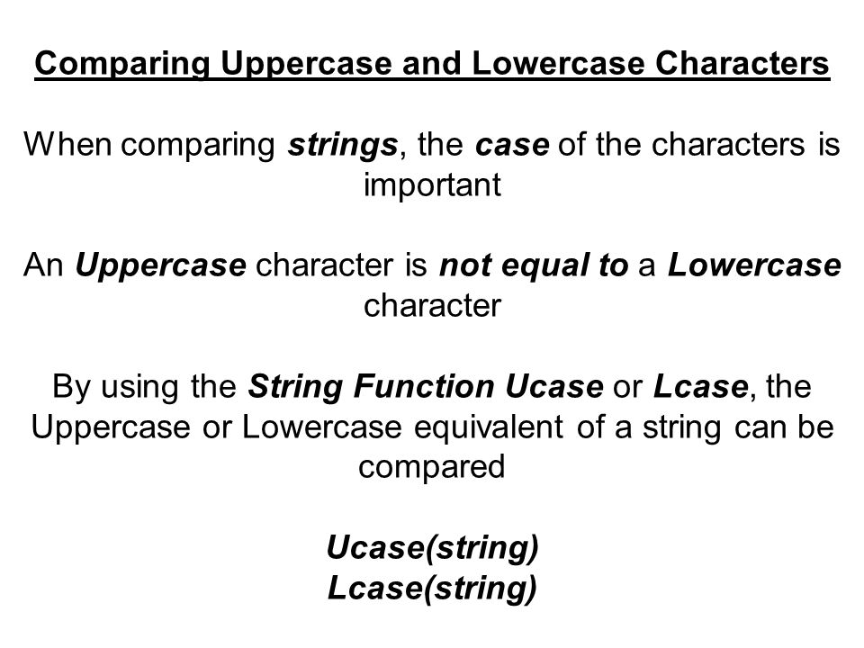 Comparing Uppercase and Lowercase Characters When comparing strings, the case of the characters is important An Uppercase character is not equal to a Lowercase character By using the String Function Ucase or Lcase, the Uppercase or Lowercase equivalent of a string can be compared Ucase(string) Lcase(string)
