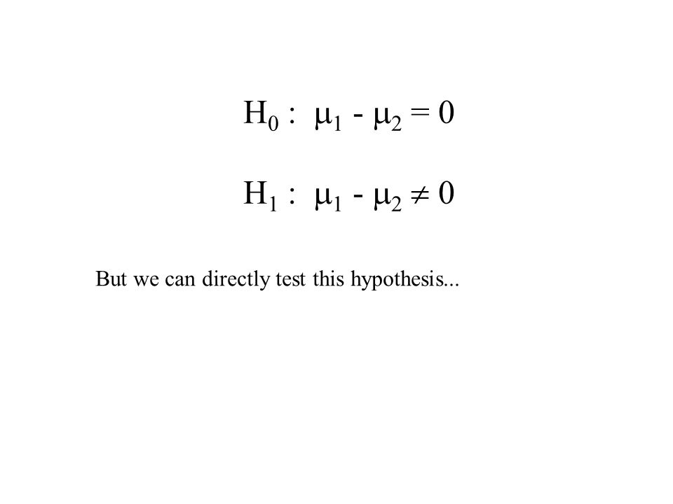 H 0 :  1 -  2 = 0 H 1 :  1 -  2  0 But we can directly test this hypothesis...