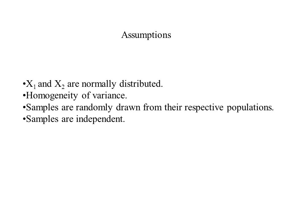 Assumptions X 1 and X 2 are normally distributed. Homogeneity of variance.