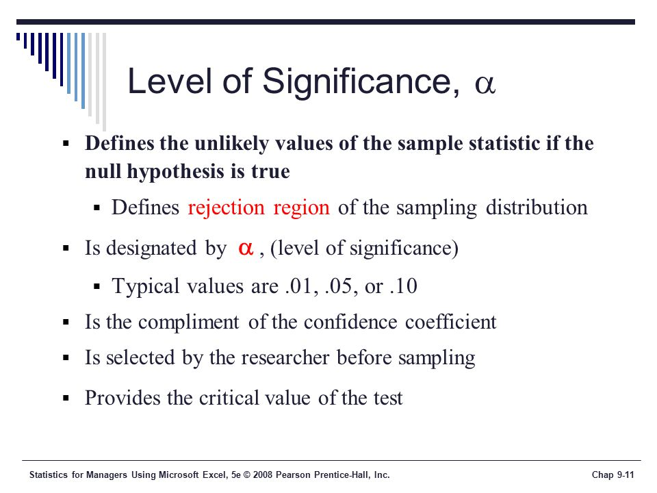 Statistics for Managers Using Microsoft Excel, 5e © 2008 Pearson Prentice-Hall, Inc.Chap 9-11 Level of Significance,   Defines the unlikely values of the sample statistic if the null hypothesis is true  Defines rejection region of the sampling distribution  Is designated by , (level of significance)  Typical values are.01,.05, or.10  Is the compliment of the confidence coefficient  Is selected by the researcher before sampling  Provides the critical value of the test