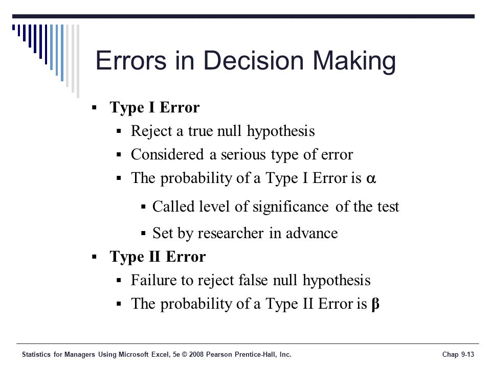 Statistics for Managers Using Microsoft Excel, 5e © 2008 Pearson Prentice-Hall, Inc.Chap 9-13 Errors in Decision Making  Type I Error  Reject a true null hypothesis  Considered a serious type of error  The probability of a Type I Error is   Called level of significance of the test  Set by researcher in advance  Type II Error  Failure to reject false null hypothesis  The probability of a Type II Error is β