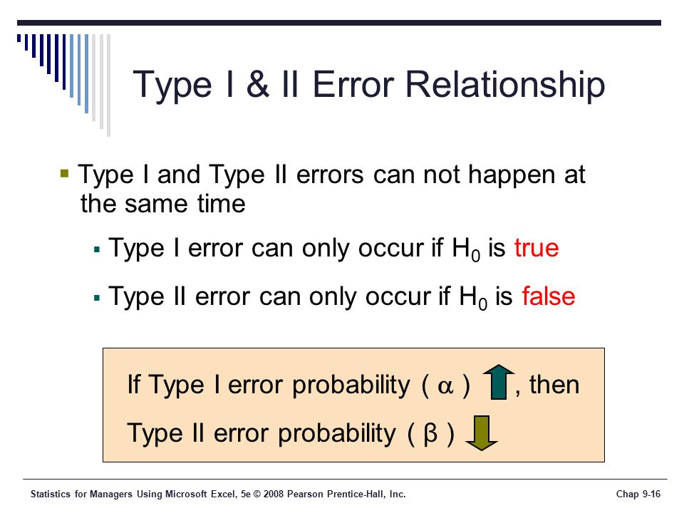 Statistics for Managers Using Microsoft Excel, 5e © 2008 Pearson Prentice-Hall, Inc.Chap 9-16 Type I & II Error Relationship  Type I and Type II errors can not happen at the same time  Type I error can only occur if H 0 is true  Type II error can only occur if H 0 is false If Type I error probability (  ), then Type II error probability ( β )
