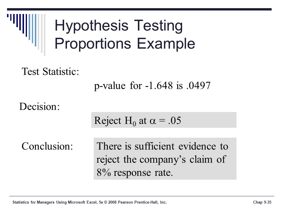 Statistics for Managers Using Microsoft Excel, 5e © 2008 Pearson Prentice-Hall, Inc.Chap 9-35 Hypothesis Testing Proportions Example Reject H 0 at  =.05 Test Statistic: Decision: Conclusion:There is sufficient evidence to reject the company's claim of 8% response rate.