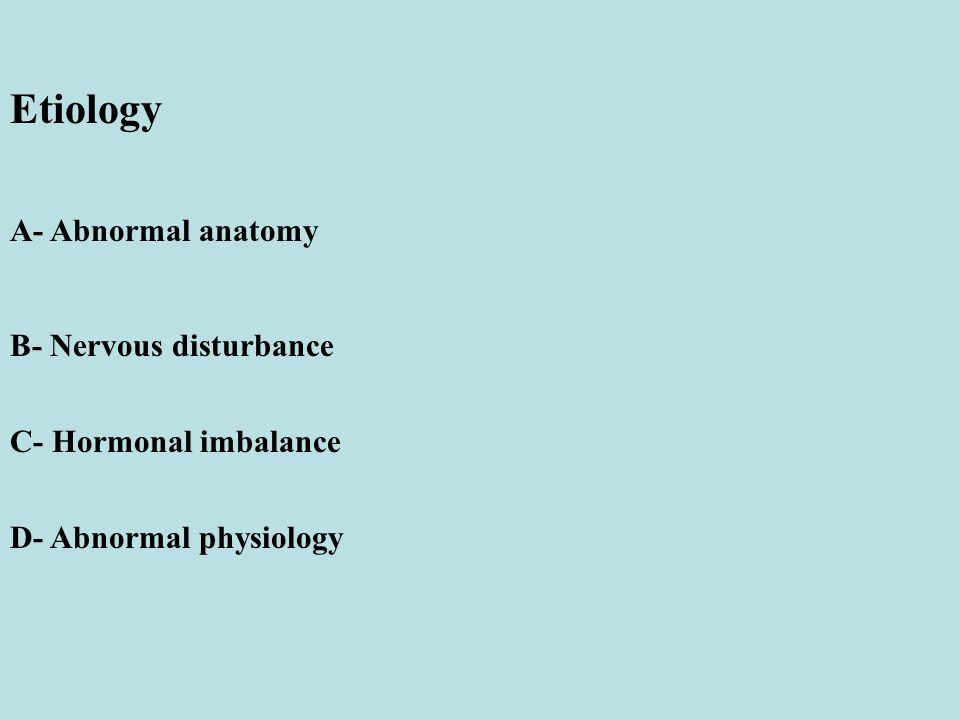 Etiology A- Abnormal anatomy B- Nervous disturbance C- Hormonal imbalance D- Abnormal physiology