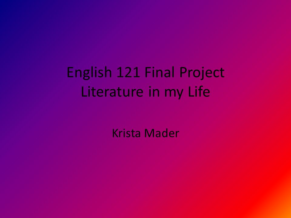 English 121 Final Project Literature in my Life Krista Mader