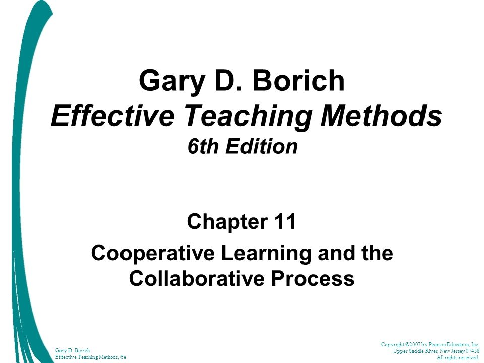 Copyright ©2007 by Pearson Education, Inc. Upper Saddle River, New Jersey 07458 All rights reserved. Gary D. Borich Effective Teaching Methods, 6e Gar