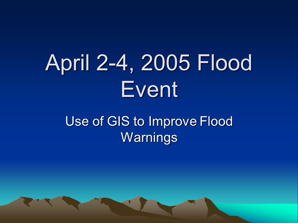 April 2-4, 2005 Flood Event Use of GIS to Improve Flood Warnings