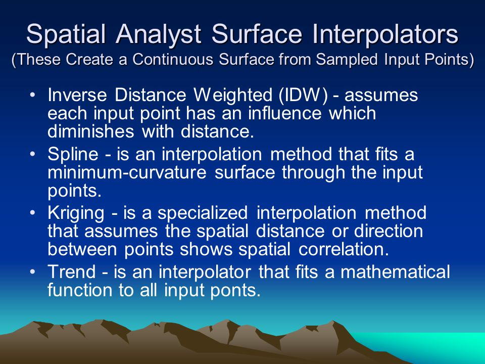 Spatial Analyst Surface Interpolators (These Create a Continuous Surface from Sampled Input Points) Inverse Distance Weighted (IDW) - assumes each input point has an influence which diminishes with distance.