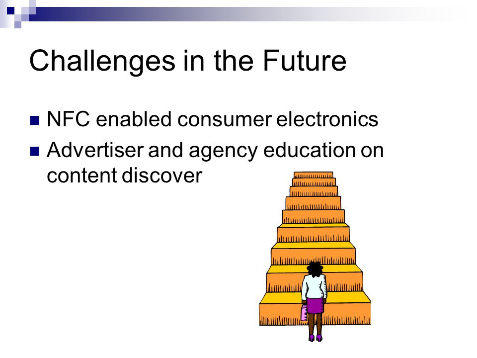 Challenges in the Future NFC enabled consumer electronics Advertiser and agency education on content discover