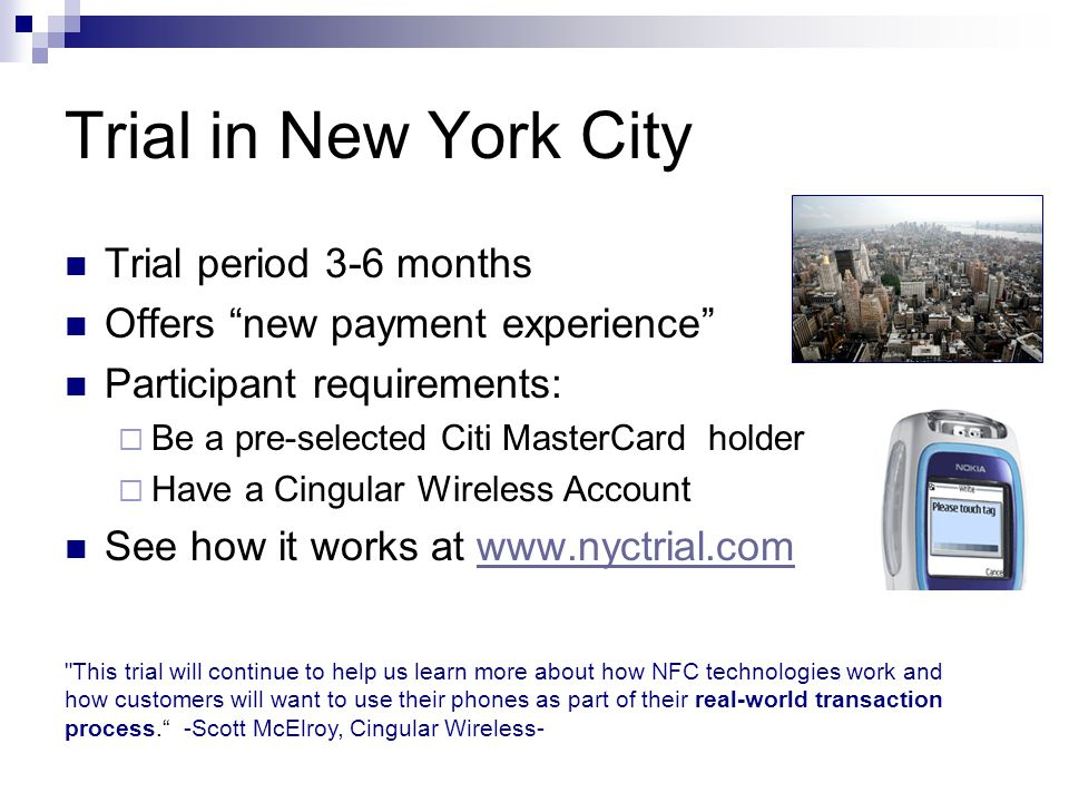Trial in New York City Trial period 3-6 months Offers new payment experience Participant requirements:  Be a pre-selected Citi MasterCard holder  Have a Cingular Wireless Account See how it works at   This trial will continue to help us learn more about how NFC technologies work and how customers will want to use their phones as part of their real-world transaction process. -Scott McElroy, Cingular Wireless-