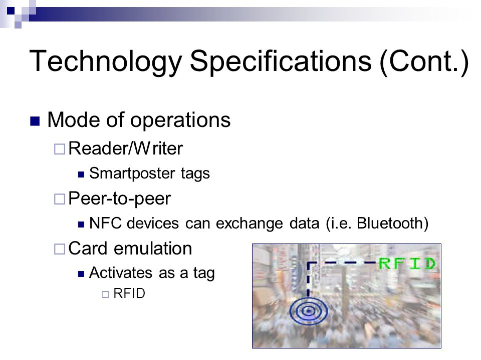 Technology Specifications (Cont.) Mode of operations  Reader/Writer Smartposter tags  Peer-to-peer NFC devices can exchange data (i.e.