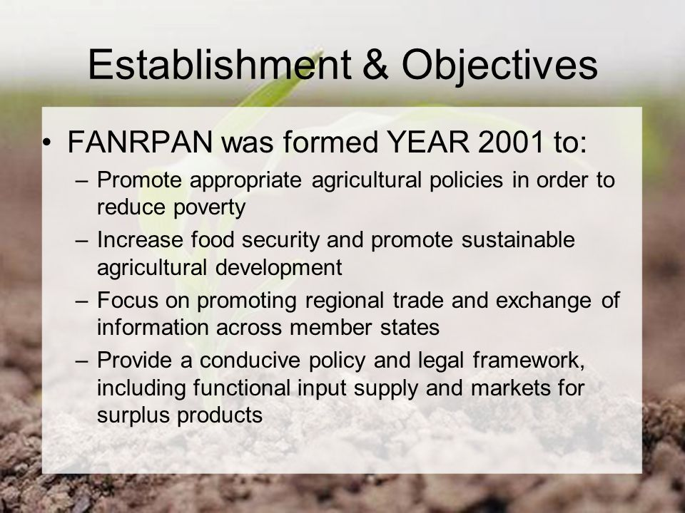 Establishment & Objectives FANRPAN was formed YEAR 2001 to: –Promote appropriate agricultural policies in order to reduce poverty –Increase food security and promote sustainable agricultural development –Focus on promoting regional trade and exchange of information across member states –Provide a conducive policy and legal framework, including functional input supply and markets for surplus products