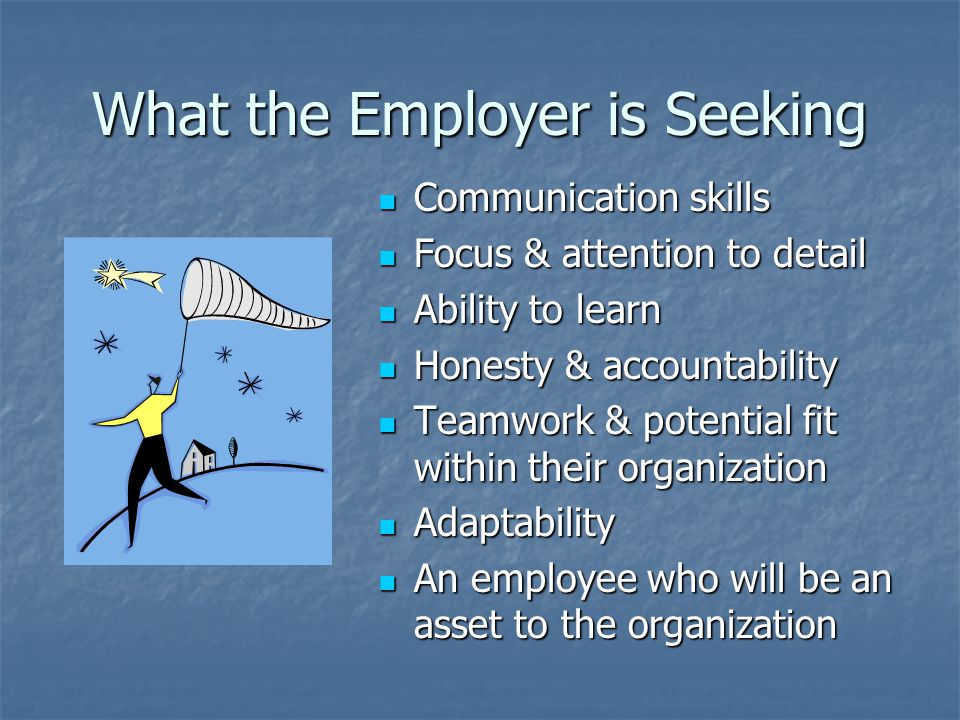 What the Employer is Seeking Communication skills Communication skills Focus & attention to detail Focus & attention to detail Ability to learn Ability to learn Honesty & accountability Honesty & accountability Teamwork & potential fit within their organization Teamwork & potential fit within their organization Adaptability Adaptability An employee who will be an asset to the organization An employee who will be an asset to the organization