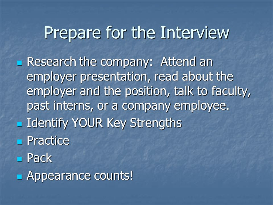 Prepare for the Interview Research the company: Attend an employer presentation, read about the employer and the position, talk to faculty, past interns, or a company employee.