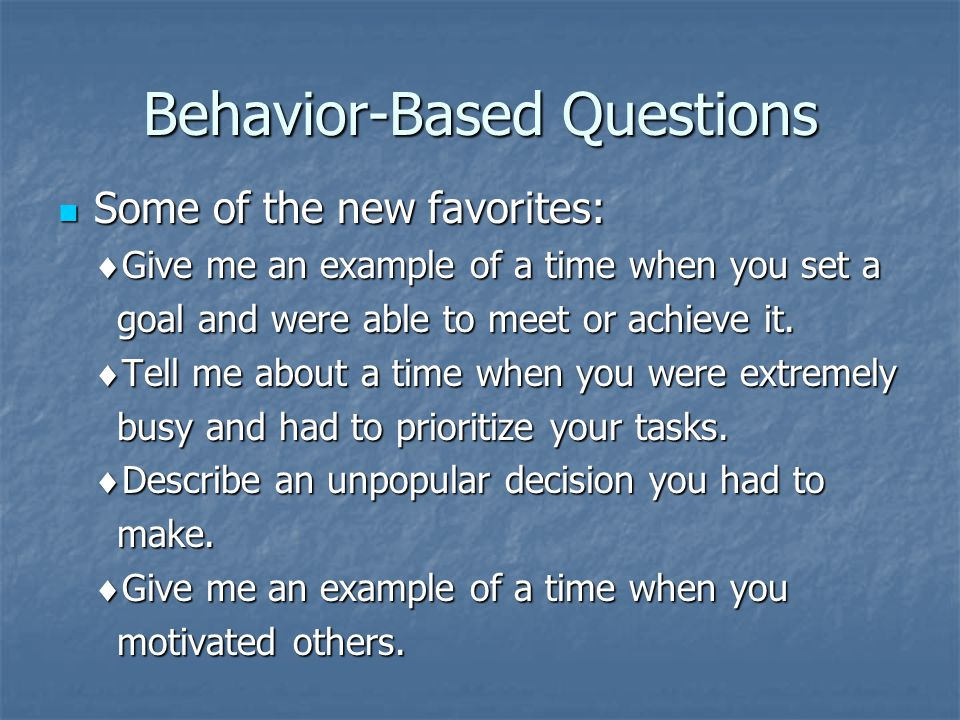 Behavior-Based Questions Some of the new favorites: Some of the new favorites:  Give me an example of a time when you set a goal and were able to meet or achieve it.