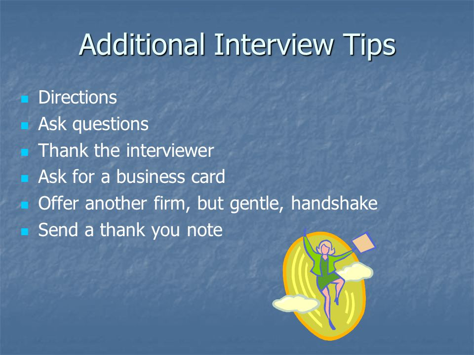 Additional Interview Tips Directions Ask questions Thank the interviewer Ask for a business card Offer another firm, but gentle, handshake Send a thank you note
