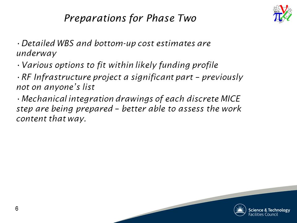 6 Preparations for Phase Two Detailed WBS and bottom-up cost estimates are underway Various options to fit within likely funding profile RF Infrastructure project a significant part – previously not on anyone's list Mechanical integration drawings of each discrete MICE step are being prepared – better able to assess the work content that way.